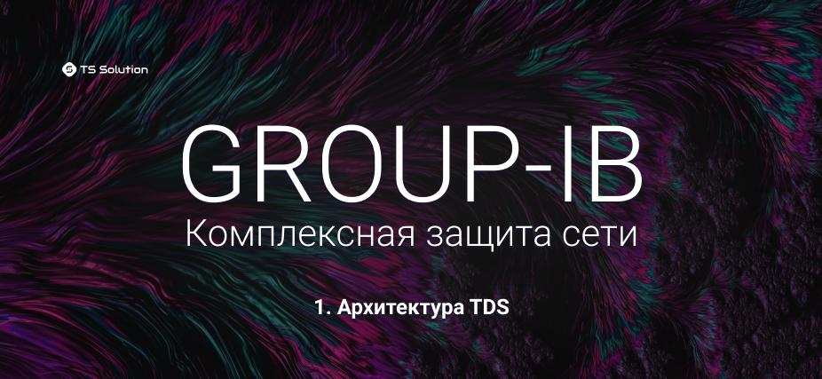 1. Group-IB. Комплексная защита сети. Архитектура TDS