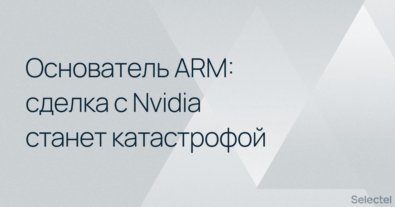 Основатель ARM считает сделку с Nvidia катастрофой для всей IT-отрасли
