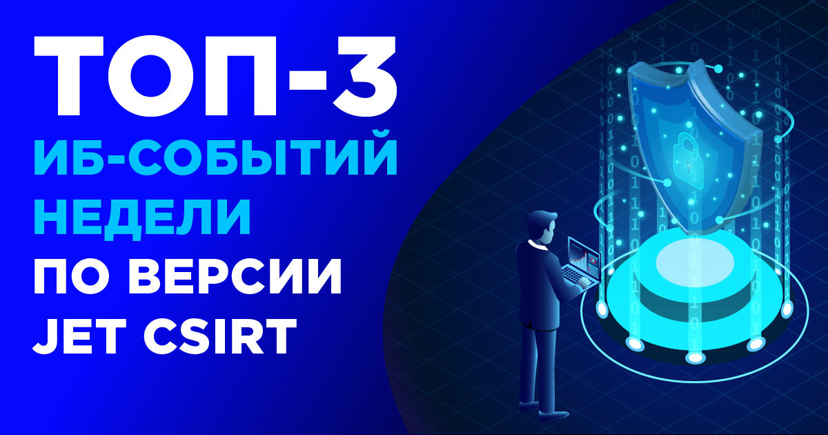 ТОП-3 ИБ-событий недели по версии Jet CSIRT