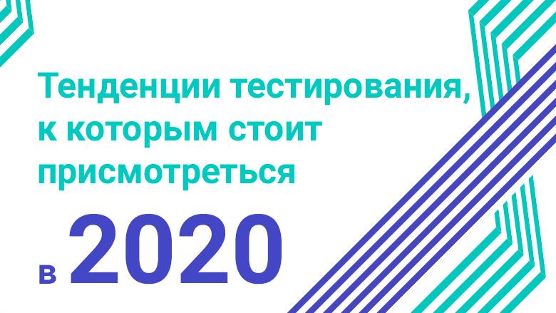 Тенденции тестирования, к которым стоит присмотреться в 2020 году