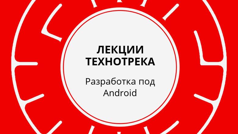 Лекции Технотрека. Разработка под Android (осень 2017)