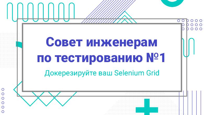 [Перевод] Совет инженерам по тестированию №1: Докеризируйте ваш Selenium Grid