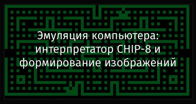 Перевод Эмуляция компьютера интерпретатор CHIP-8 и формирование изображений