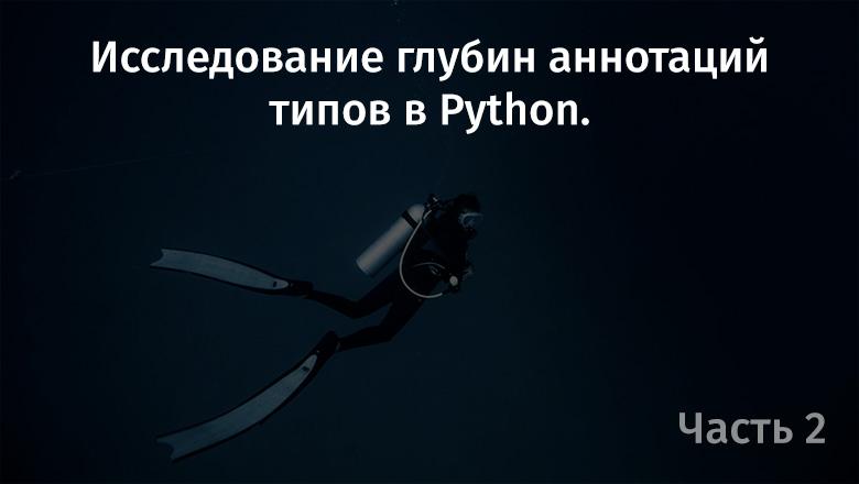 Исследование глубин аннотаций типов в Python. Часть 2