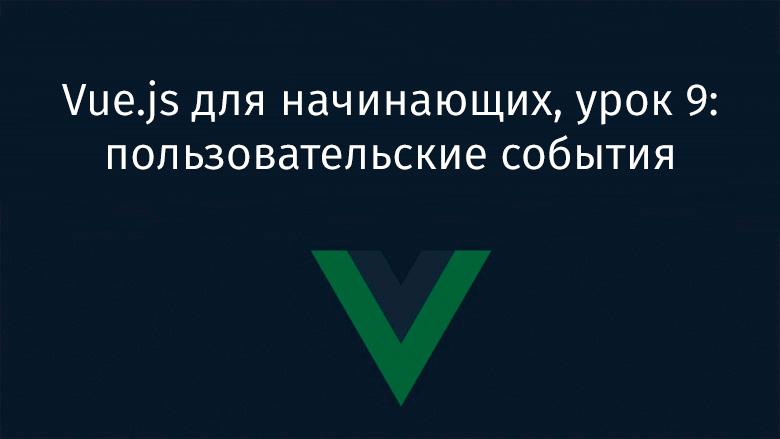 [Перевод] Vue.js для начинающих, урок 9: пользовательские события