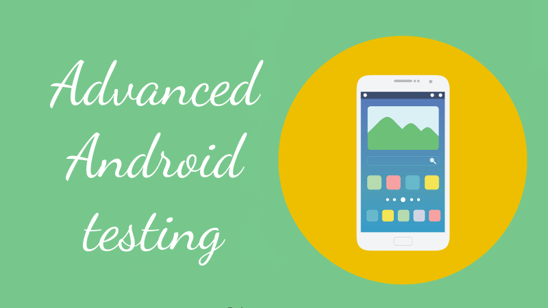 Advanced Android Testing