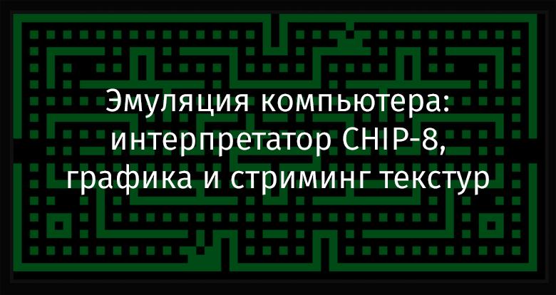 Перевод Эмуляция компьютера интерпретатор CHIP-8, графика и стриминг текстур