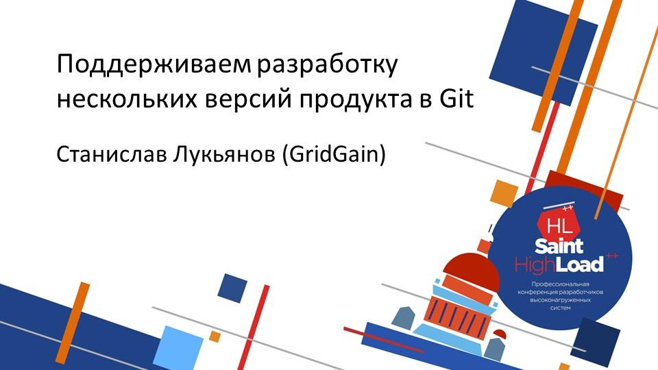 Поддерживаем разработку нескольких версий продукта в Git. Станислав Лукьянов (GridGain)