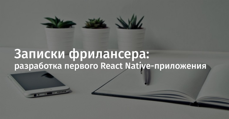Записки фрилансера: разработка первого React Native-приложения