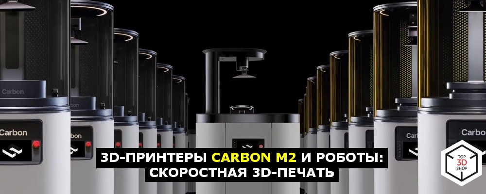3D-принтеры Carbon M2 и роботы: скоростная 3D-печать