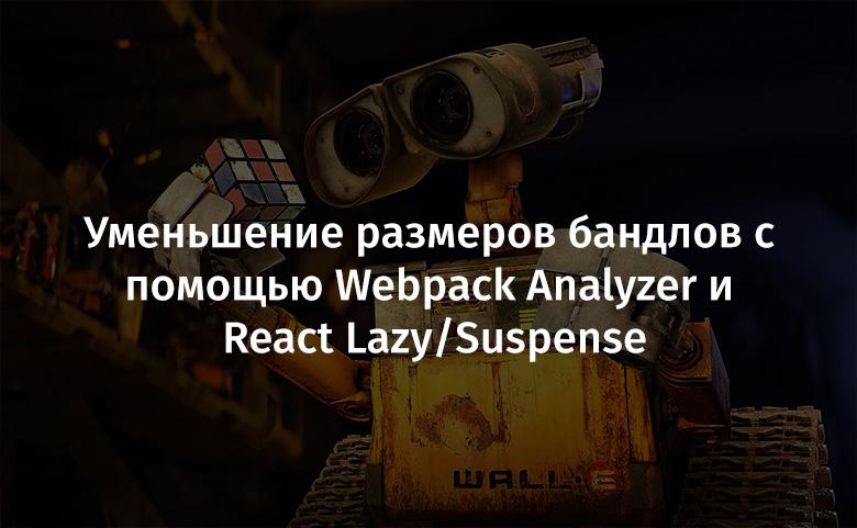Уменьшение размеров бандлов с помощью Webpack Analyzer и React Lazy/Suspense