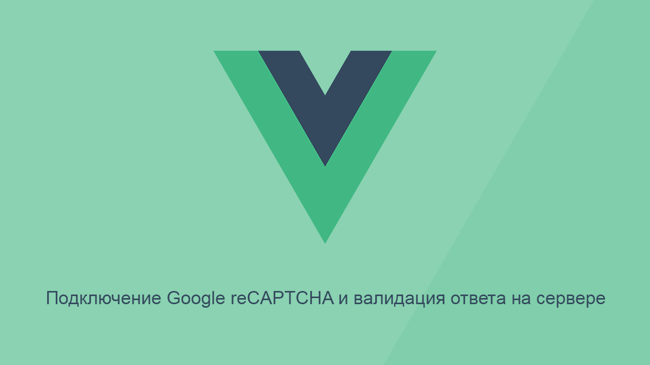 Подключение Google reCAPTCHA на Vue и валидация ответа на