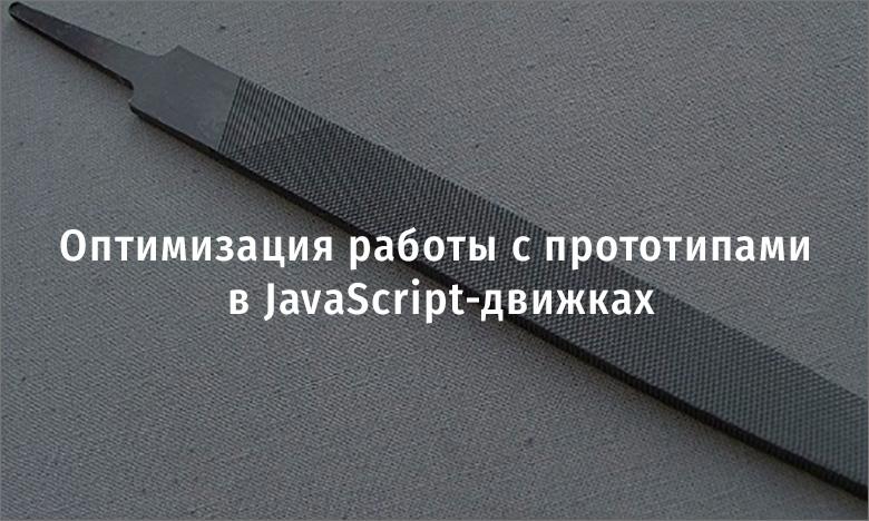 Оптимизация работы с прототипами в JavaScript-движках
