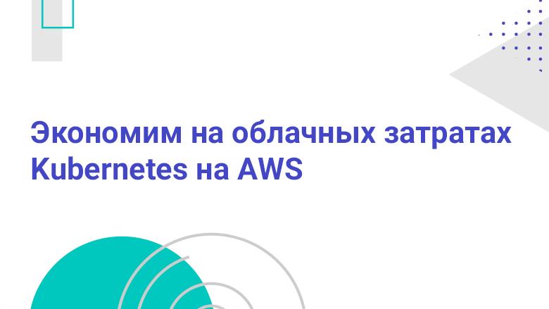 Перевод Экономим на облачных затратах Kubernetes на AWS