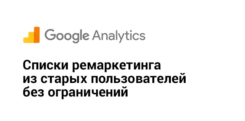 [Из песочницы] Google Analytics: создаем списки ремаркетинга из старых пользователей без ограничений