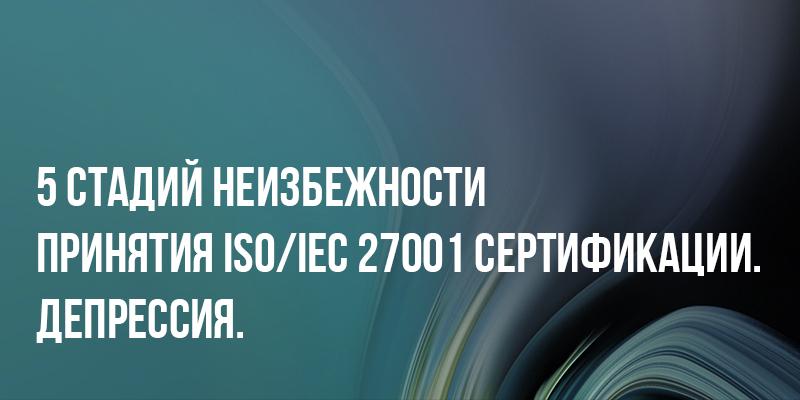 5 стадий неизбежности принятия ISOIEC 27001 сертификации. Депрессия